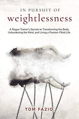 In Pursuit of Weightlessness: A Rogue Trainer's Secrets to Transforming the Body, Unburdening the Mind, and Living a Passion-Filled Life
