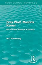 Grey Wolf-- Mustafa Kemal: An Intimate Study of a Dictator [4/28/2017] H.C. Armstrong