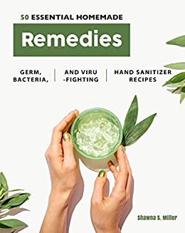 50 Essential Homemade Remedies: Germ, Bacteria, and Virus-Fighting Hand Sanitizer Recipes by [Shawna S. Miller]