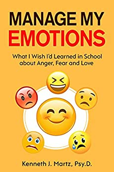 Manage My Emotions: What I Wish I'd Learned in School about Anger, Fear and Love by [Kenneth Martz]