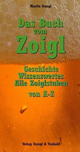 Das Buch vom Zoigl: Geschichte, Wissenswertes, alle Zoiglstuben von A - Z