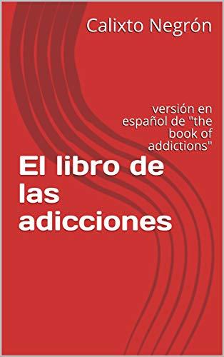 El libro de las adicciones: versión en español de 'the book of addictions'