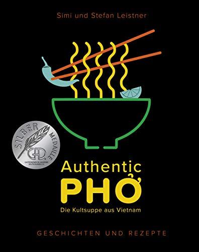 Authentic Pho: Die Kult-Suppe aus Vietnam - Geschichten und Rezepte zu Vietnams berühmter Nudelsuppe - authentische, leckere Rezepte zum Teil auch vegetarisch & vegan