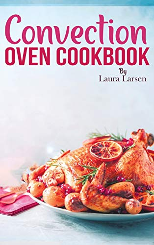 Convection Oven Cookbook: Quick and Easy Recipes to Cook, Roast, Grill and Bake with Convection. Delicious, Healthy and Crispy Meals for beginners and advanced users.
