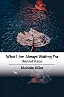 What I Am Always Waiting For: Selected Poems