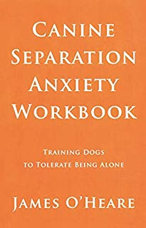 Canine Separation Anxiety Workbook - Training Dogs To Tolerate Being Alone