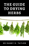 THE GUIDE TO DRYING HEBS : Guide to the Process in Drying Herbs and Benefits (English Edition)