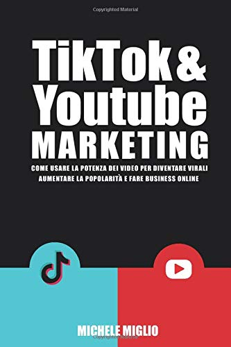 Tik Tok & Youtube Marketing: Come usare la potenza dei video per diventare virali, aumentare la popolarità e fare business online