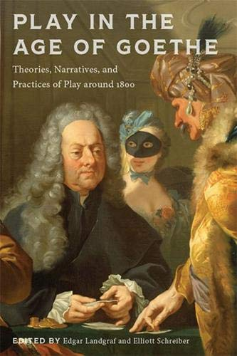Play in the Age of Goethe: Theories, Narratives, and Practices of Play Around 1800 (New Studies in the Age of Goethe)