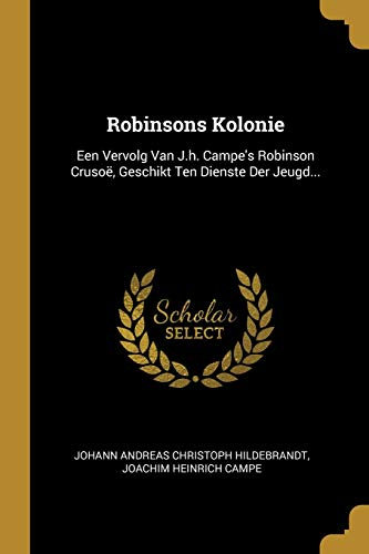 Robinsons Kolonie: Een Vervolg Van J.h. Campe's Robinson Crusoë, Geschikt Ten Dienste Der Jeugd...