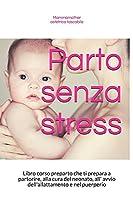 Parto senza stress: Libro corso preparto che ti prepara a partorire, alla cura del neonato, all' avvio dell'allattamento e nel puerperio