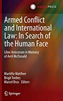 Armed Conflict and International Law: In Search of the Human Face: Liber Amicorum in Memory of Avril McDonald
