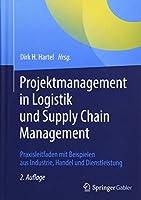 Projektmanagement in Logistik und Supply Chain Management: Praxisleitfaden mit Beispielen aus Industrie, Handel und Dienstleistung