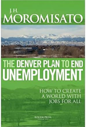 [(The Condensed Denver Plan to End Unemployment )] [Author: Jorge H Moromisato] [Aug-2010]
