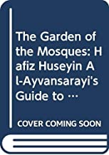 The Garden of the Mosques: Hafiz Huseyin Al-Ayvansarayi's Guide to the Muslim Monuments of Ottoman Istanbul
