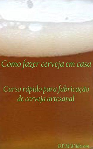 Como fazer cerveja em casa: Curso Rápido para Fabricação de Cerveja Artesanal (Portuguese Edit...