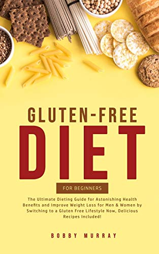 Gluten-Free Diet for Beginners: The Ultimate Dieting Guide for Astonishing Health Benefits and Improving Weight Loss for Men & Women by Switching to a ... Lifestyle Now, Delicious Recipes Included!