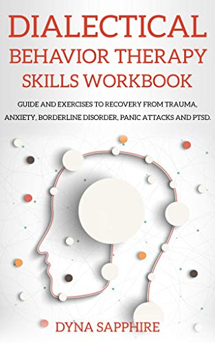 Dialectical Behavior Therapy Skills Workbook: Guide and Exercises to Recovery From Trauma, Anxiety, Borderline Disorder, Panic Attacks and PTSD. (English Edition)