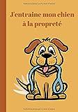 J'entraine mon chien à la propreté: Vous venez d'adopter un chiot   Vous vous demandez comment l'entrainer à la propreté?   Ce carnet à remplir vous y aidera