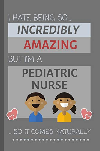 I Hate Being So Incredibly Amazing But I'm A Pediatric Nurse... So It Comes Naturally: Funny Lined Notebook / Journal Gift Idea for Work