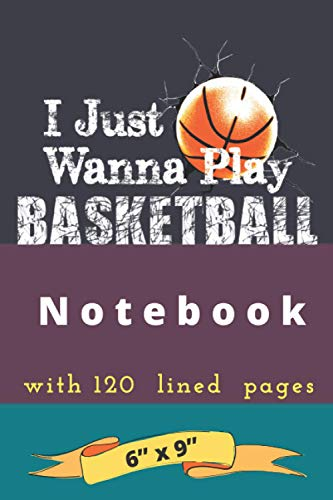 I Just Wanna Play Basketball Notebook: Journal Notebook with 120 lined pages 6x9 In.Gift For Basketball Fans, Teams And Players Around The Country