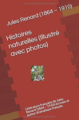 Histoires naturelles (Illustré avec photos): Littérature française de Jules Renard (1864 – 1910) écrivain et auteur dramatique français.