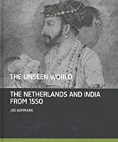The Unseen World: The Netherlands and India From 1550