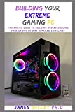 BUILDING YOUR EXTREME GAMING PC: The Master Guide To Building And Assembling Your Gaming PC With Detailed Guidelines