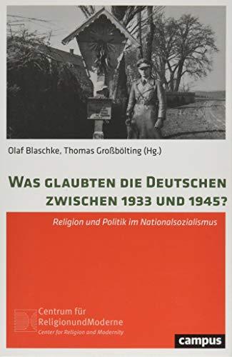 Was glaubten die Deutschen zwischen 1933 und 1945?: Religion und Politik im Nationalsozialismus (Religion und Moderne, 18)