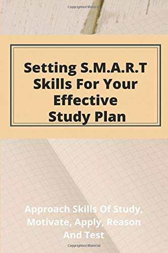 Setting S.M.A.R.T. Skills For Your Effective Study Plan: Approach Skills Of Study, Motivate, Apply, Reason, And Test: Motivational Skills For Students