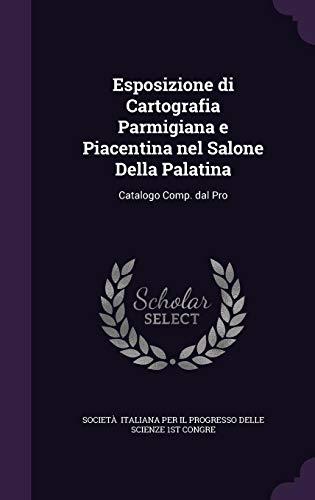 Esposizione Di Cartografia Parmigiana E Piacentina Nel Salone Della Palatina: Catalogo Comp. Dal Pro