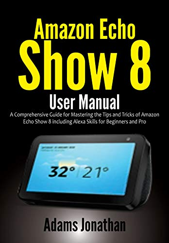 Amazon Echo Show 8 User Manual: A Comprehensive Guide for Mastering the Tips and Tricks of Amazon Echo Show 8 including Alexa Skills for Beginners and Pro (English Edition)