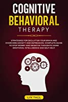Cognitive Behavioral Therapy: Strategies for Decluttering Your Brain and Overcome Anxiety and Depression. the Complete Guide to Stop Worry and Negative Thoughts Using Emotional Intelligence and Self-Help