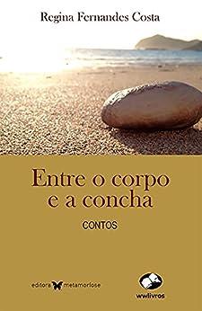 Entre o corpo e a concha (Portuguese Edition) by [Regina Fernandes Costa]