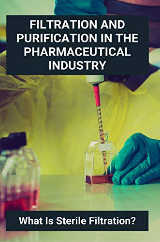 Filtration And Purification In The Pharmaceutical Industry: What Is Sterile Filtration?: Filtration Group Products (English Edition)