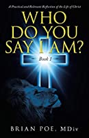 Who Do You Say I Am?: A Practical and Relevant Reflection of the Life of Christ