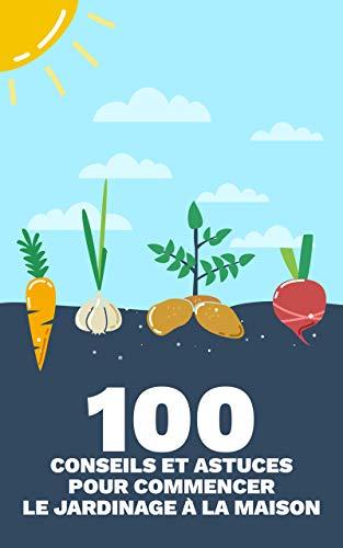 Couverture du livre 100 Conseils et Astuces pour Commencer le Jardinage à la Maison