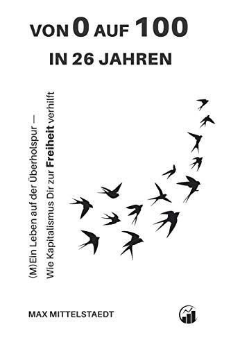 Von 0 auf 100 in 26 Jahren: (M)Ein Leben auf der Überholspur — Wie der Kapitalismus dir zur Freiheit verhilft (German Edition)