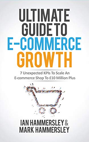 Ultimate Guide To E-commerce Growth: 7 Unexpected KPIs To Scale An E-commerce Shop To £10 Million Plus (English Edition)