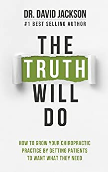 The Truth Will Do: How to Grow Your Chiropractic Practice by Getting Patients to Want What They Need by [Dr. David Jackson]