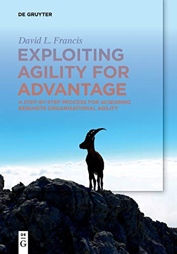 Exploiting Agility for Advantage: A Step-by-Step Process for Acquiring Requisite Organisational Agility
