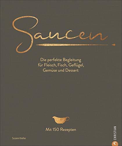 Kochbuch: Saucen. Die perfekte Begleitung für Fleisch, Fisch, Geflügel, Gemüse und Dessert. Das neue und moderne Standardwerk mit 150 Rezepten. Plus Grundrezepte für Saucen und Fonds.