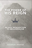 The Power of His Reign: An Easy Introduction to Amillennialism