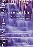 Walks to Waterfalls: Walks to the Best Waterfalls in the Yorkshire Dales (Yorkshire Dales: Top 10 Walks)