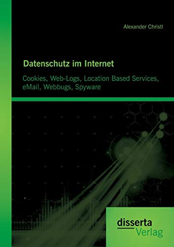 Datenschutz im Internet: Cookies, Web-Logs, Location Based Services, eMail, Webbugs, Spyware