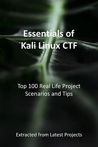 Essentials of Kali Linux CTF : Top 100 Real Life Project Scenarios and Tips: Extracted from Latest Projects (English Edition)