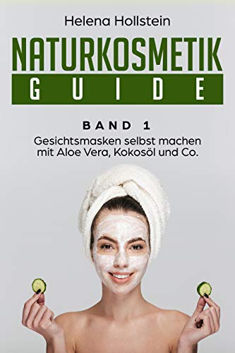 Naturkosmetik Guide: Gesichtsmasken selbst machen mit Aloe Vera,Kokosöl und Co. (Band 1)