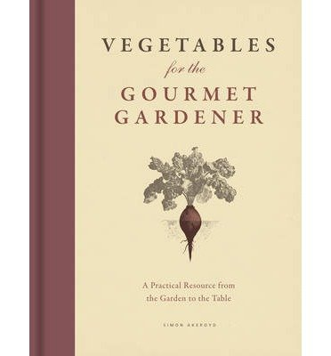 [Vegetables for the Gourmet Gardener: A Practical Resource from the Garden to the Table] [Akeroyd, Simon] [September, 2014]