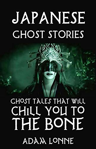 JAPANESE STORIES: GHOST TALES THAT WILL CHILL YOU TO THE BONE ……..