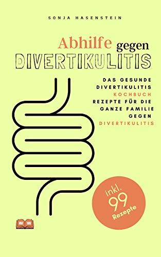 Abhilfe gegen Divertikulitis: Das gesunde Divertikulitis Kochbuch. 99 Rezepte für die ganze Familie gegen Divertikulitis